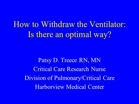 How to Withdraw the Ventilator: Is there an optimal way? Patsy D. Treece RN, MN Critical Care Research Nurse Division of Pulmonary/Critical Care Harborview.