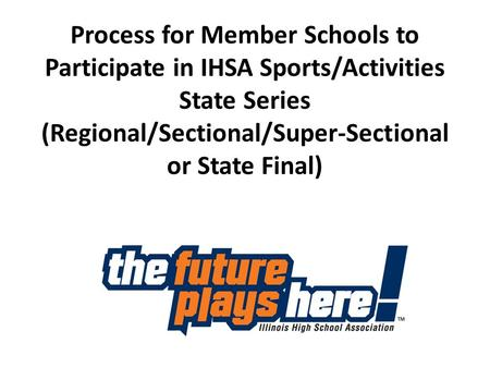 Process for Member Schools to Participate in IHSA Sports/Activities State Series (Regional/Sectional/Super-Sectional or State Final)