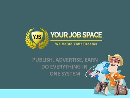 PUBLISH, ADVERTISE, EARN DO EVERYTHING IN ONE SYSTEM