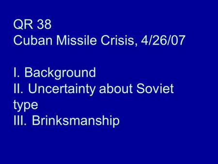 QR 38 Cuban Missile Crisis, 4/26/07 I. Background II. Uncertainty about Soviet type III. Brinksmanship.