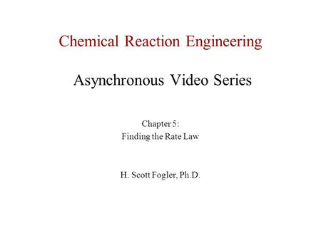 Chemical Reaction Engineering Asynchronous Video Series Chapter 5: Finding the Rate Law H. Scott Fogler, Ph.D.
