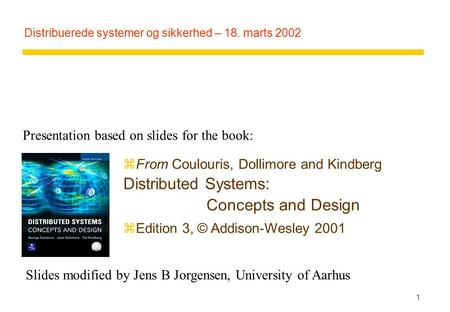 1 Distribuerede systemer og sikkerhed – 18. marts 2002 zFrom Coulouris, Dollimore and Kindberg Distributed Systems: Concepts and Design zEdition 3, © Addison-Wesley.