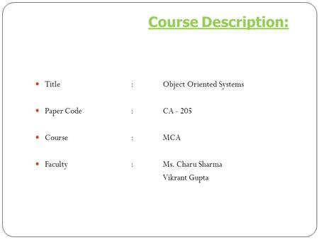 Title:Object Oriented Systems Paper Code :CA - 205 Course:MCA Faculty:Ms. Charu Sharma Vikrant Gupta Course Description: