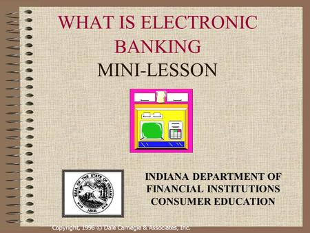 Copyright, 1996 © Dale Carnegie & Associates, Inc. WHAT IS ELECTRONIC BANKING MINI-LESSON INDIANA DEPARTMENT OF FINANCIAL INSTITUTIONS CONSUMER EDUCATION.