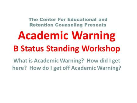 Academic Warning B Status Standing Workshop What is Academic Warning? How did I get here? How do I get off Academic Warning? The Center For Educational.