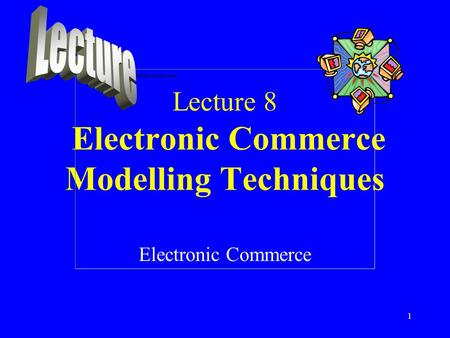 Lecture 8 Electronic Commerce Modelling Techniques