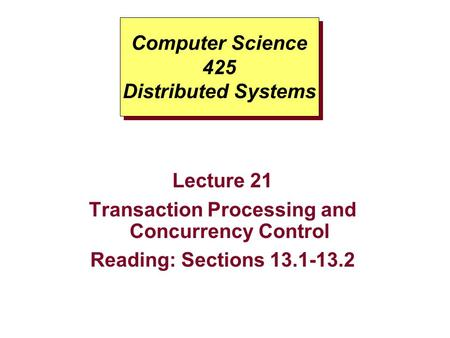 Computer Science 425 Distributed Systems Lecture 21 Transaction Processing and Concurrency Control Reading: Sections 13.1-13.2.