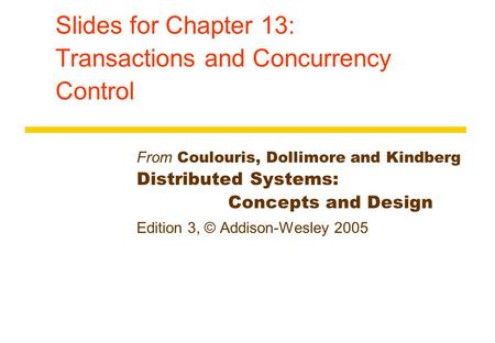 Slides for Chapter 13: Transactions and Concurrency Control From Coulouris, Dollimore and Kindberg Distributed Systems: Concepts and Design Edition 3,