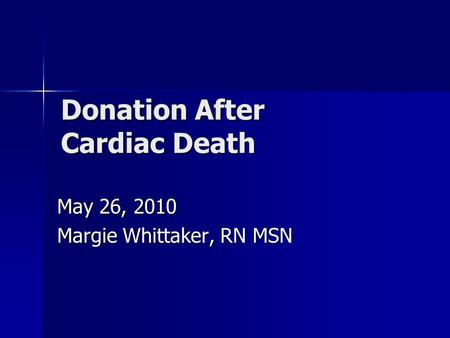 Donation After Cardiac Death May 26, 2010 Margie Whittaker, RN MSN.