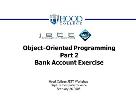 Object-Oriented Programming Part 2 Bank Account Exercise Hood College JETT Workshop Dept. of Computer Science February 26 2005.
