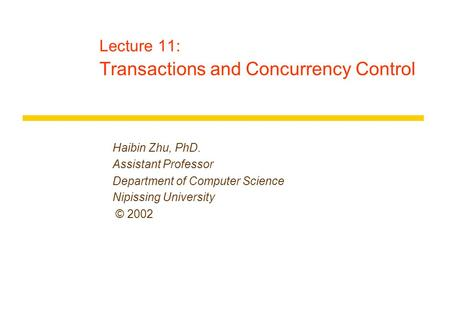 Lecture 11: Transactions and Concurrency Control Haibin Zhu, PhD. Assistant Professor Department of Computer Science Nipissing University © 2002.
