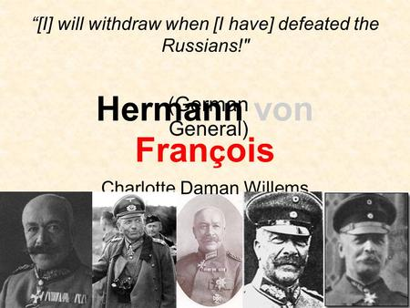 "Hermann von Fran ç ois Charlotte Daman Willems (German General) ""[I] will withdraw when [I have] defeated the Russians!"