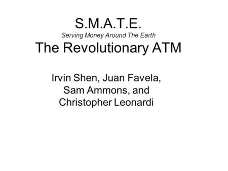 S.M.A.T.E. Serving Money Around The Earth The Revolutionary ATM Irvin Shen, Juan Favela, Sam Ammons, and Christopher Leonardi.