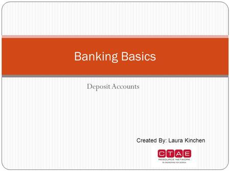 Deposit Accounts Banking Basics Created By: Laura Kinchen.
