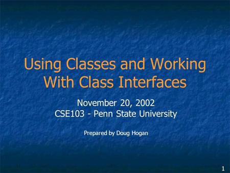1 Using Classes and Working With Class Interfaces November 20, 2002 CSE103 - Penn State University Prepared by Doug Hogan.