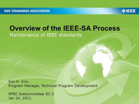 Overview of the IEEE-SA Process Maintenance of IEEE standards Soo H. Kim, Program Manager, Technical Program Development NPEC Subcommittee SC-3 Jan 24,