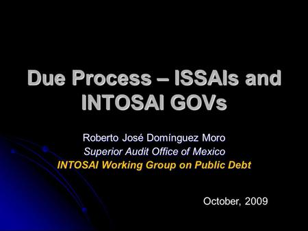 Due Process – ISSAIs and INTOSAI GOVs Roberto José Domínguez Moro Superior Audit Office of Mexico INTOSAI Working Group on Public Debt October, 2009.