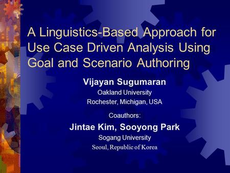 A Linguistics-Based Approach for Use Case Driven Analysis Using Goal and Scenario Authoring Vijayan Sugumaran Oakland University Rochester, Michigan, USA.