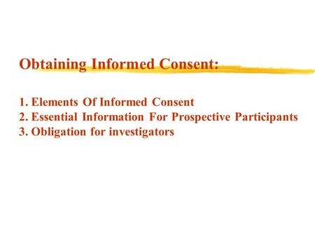 Obtaining Informed Consent: 1. Elements Of Informed Consent 2. Essential Information For Prospective Participants 3. Obligation for investigators.