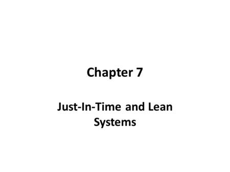 Chapter 7 Just-In-Time and Lean Systems. Just-In-Time (JIT) Getting the right goods to the right place at the right time. In an ideal JIT system, inventory.