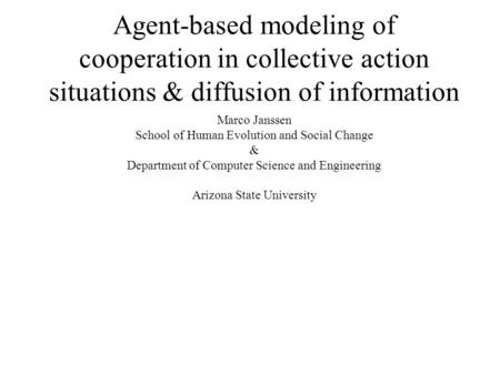 Agent-based modeling of cooperation in collective action situations & diffusion of information Marco Janssen School of Human Evolution and Social Change.
