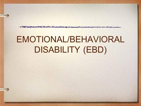 EMOTIONAL/BEHAVIORAL DISABILITY (EBD). ELIGIBILITY CRITERIA Emotional/Behavioral Disability (E/BD) A student with an Emotional/Behavioral Disability (E/BD)