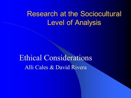 Research at the Sociocultural Level of Analysis Ethical Considerations Alli Cales & David Rivera.