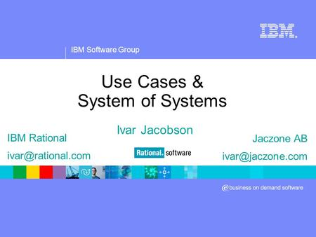 IBM Software Group ® Use Cases & System of Systems Ivar Jacobson IBM Rational Jaczone AB
