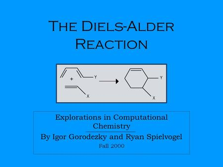 The Diels-Alder Reaction Explorations in Computational Chemistry By Igor Gorodezky and Ryan Spielvogel Fall 2000.