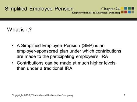 Simplified Employee Pension Chapter 24 Employee Benefit & Retirement Planning Copyright 2009, The National Underwriter Company1 What is it? A Simplified.