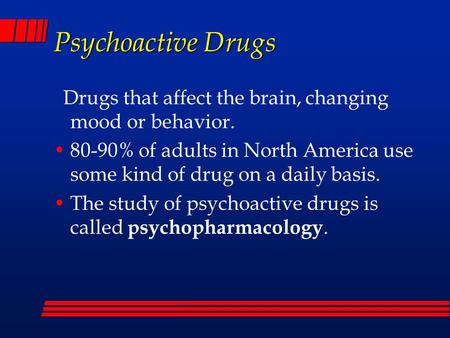 Psychoactive Drugs Drugs that affect the brain, changing mood or behavior. 80-90% of adults in North America use some kind of drug on a daily basis. The.