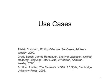 Use Cases Alistair Cockburn, Writing Effective Use Cases, Addison-Wesley, 2000. Grady Booch, James Rumbaugh, and Ivar Jacobson, Unified Modeling Language.