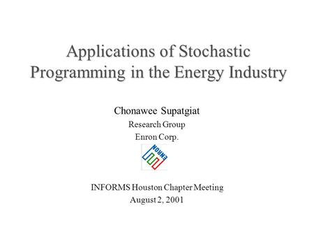 Applications of Stochastic Programming in the Energy Industry Chonawee Supatgiat Research Group Enron Corp. INFORMS Houston Chapter Meeting August 2, 2001.