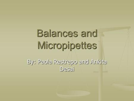 Balances and Micropipettes By: Paola Restrepo and Ankita Desai.