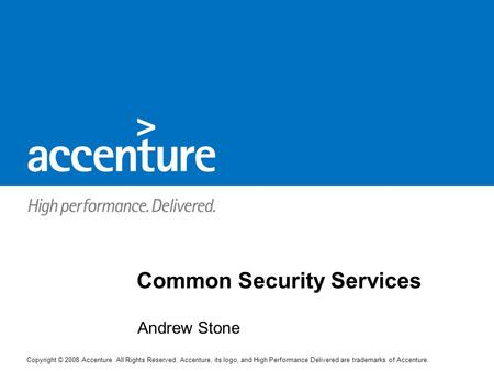Copyright © 2008 Accenture All Rights Reserved. Accenture, its logo, and High Performance Delivered are trademarks of Accenture. Andrew Stone Common Security.
