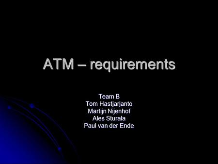 ATM – requirements Team B Tom Hastjarjanto Martijn Nijenhof Ales Sturala Paul van der Ende.