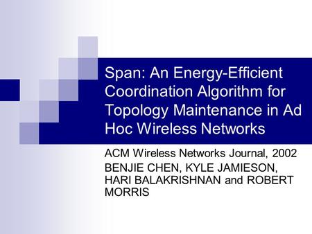 Span: An Energy-Efficient Coordination Algorithm for Topology Maintenance in Ad Hoc Wireless Networks ACM Wireless Networks Journal, 2002 BENJIE CHEN,