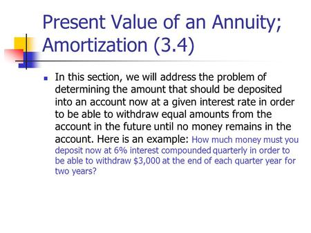 Present Value of an Annuity; Amortization (3.4) In this section, we will address the problem of determining the amount that should be deposited into an.