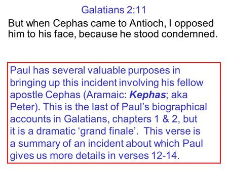 Galatians 2:11 But when Cephas came to Antioch, I opposed him to his face, because he stood condemned. Paul has several valuable purposes in bringing up.