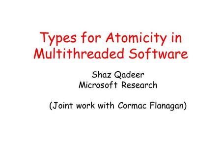 Types for Atomicity in Multithreaded Software Shaz Qadeer Microsoft Research (Joint work with Cormac Flanagan)