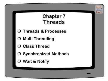 Chapter 7 Threads  Threads & Processes  Multi Threading  Class Thread  Synchronized Methods  Wait & Notify.