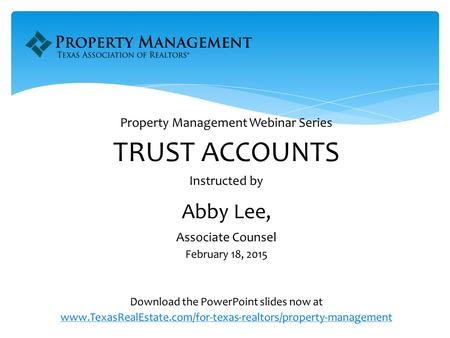 Property Management Webinar Series TRUST ACCOUNTS Instructed by Abby Lee, Associate Counsel February 18, 2015 Download the PowerPoint slides now at www.TexasRealEstate.com/for-texas-realtors/property-management.