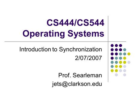 CS444/CS544 Operating Systems Introduction to Synchronization 2/07/2007 Prof. Searleman