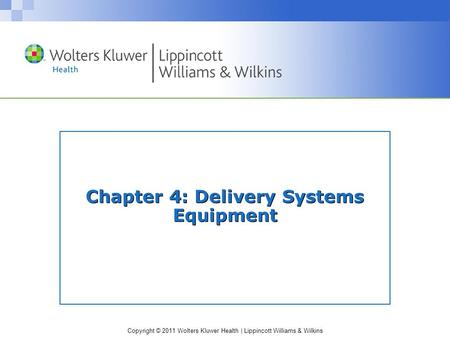 Copyright © 2011 Wolters Kluwer Health | Lippincott Williams & Wilkins Chapter 4: Delivery Systems Equipment.