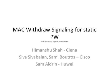 MAC Withdraw Signaling for static PW draft-boutros-l2vpn-mac-wd-03.txt Himanshu Shah - Ciena Siva Sivabalan, Sami Boutros – Cisco Sam Aldrin - Huwei.