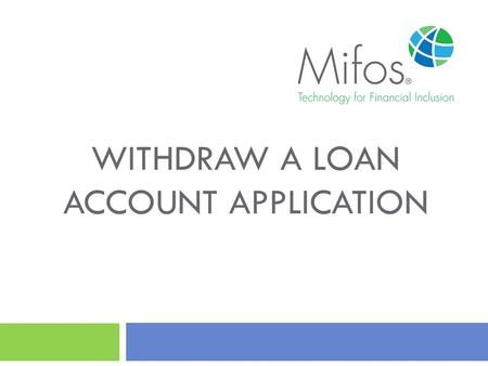 WITHDRAW A LOAN ACCOUNT APPLICATION. 2 How to Withdraw a Loan Account Application? This guide will show you how to Withdraw a Loan Account Application.