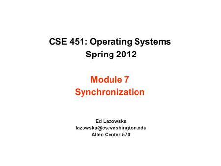 CSE 451: Operating Systems Spring 2012 Module 7 Synchronization Ed Lazowska Allen Center 570.