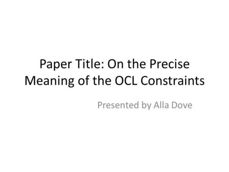 Paper Title: On the Precise Meaning of the OCL Constraints Presented by Alla Dove.