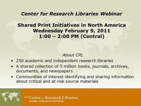 About CRL 250 academic and independent research libraries A shared collection of 5 million books, journals, archives, documents, and newspapers Communities.