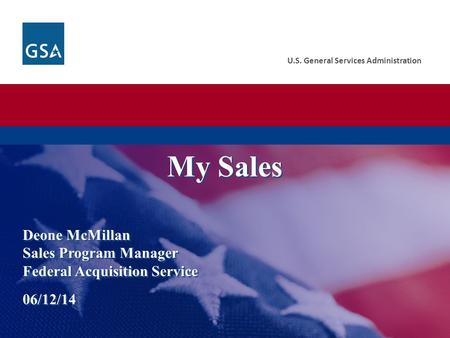 U.S. General Services Administration Deone McMillan Sales Program Manager Federal Acquisition Service 06/12/14 My Sales.